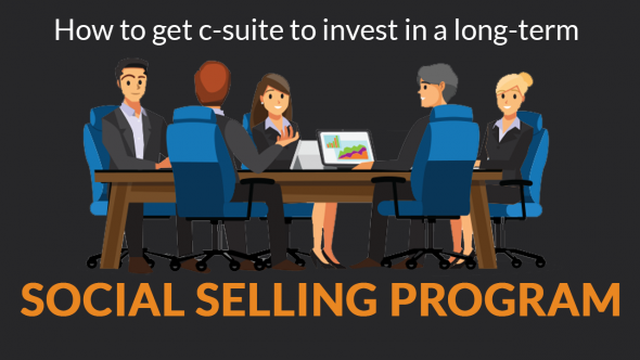 How To Get C-Suite To Invest In A Long-Term Social Selling Program