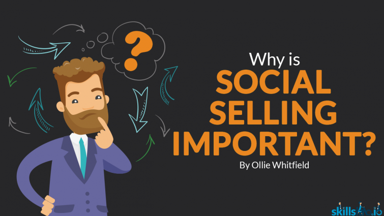 Why Is Social Selling Important?