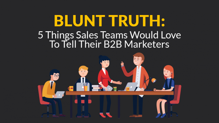 Blunt Truth: 5 Things Sales Teams Would Love To Tell Their B2B Marketers
